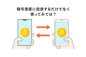 暗号資産(仮想通貨)に投資するだけではなく、使ってみては?